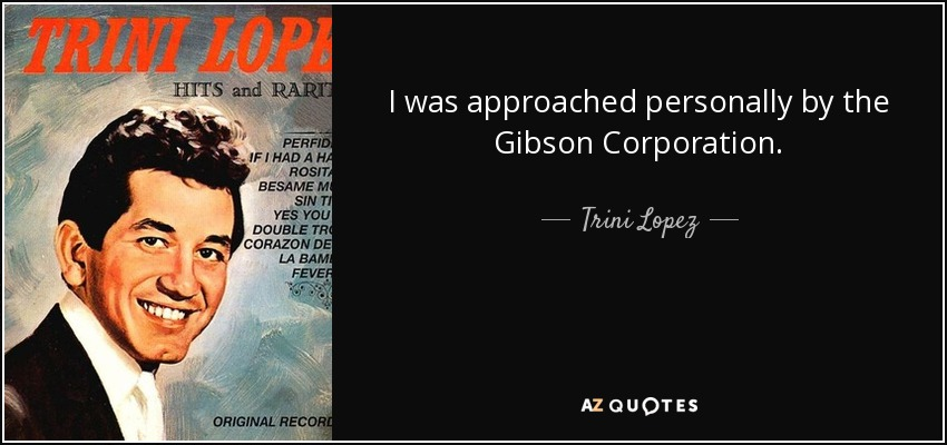 I was approached personally by the Gibson Corporation. - Trini Lopez