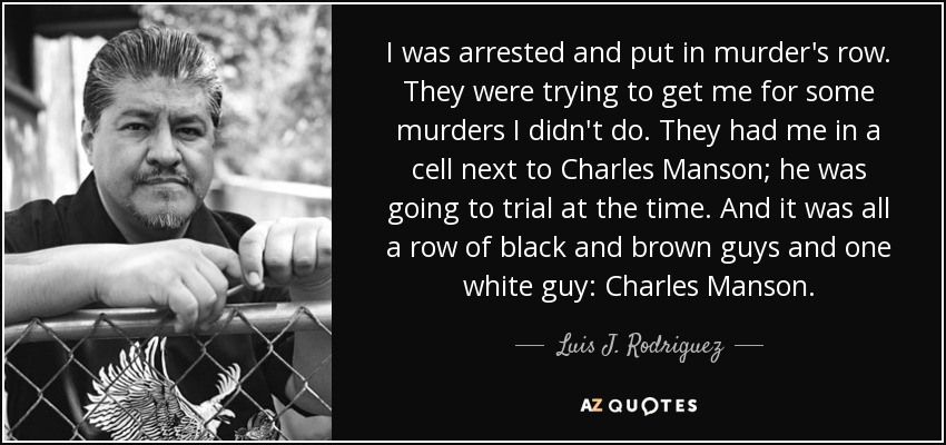 I was arrested and put in murder's row. They were trying to get me for some murders I didn't do. They had me in a cell next to Charles Manson; he was going to trial at the time. And it was all a row of black and brown guys and one white guy: Charles Manson. - Luis J. Rodriguez