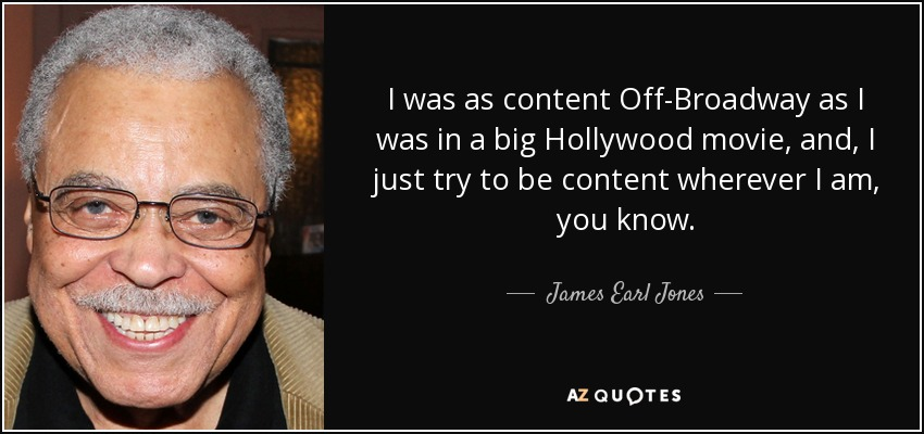 I was as content Off-Broadway as I was in a big Hollywood movie, and, I just try to be content wherever I am, you know. - James Earl Jones