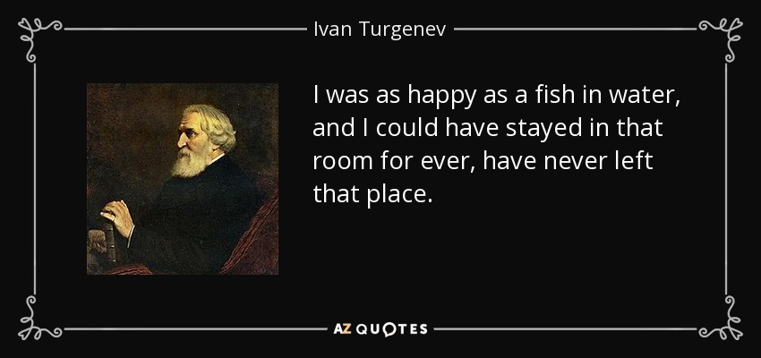 I was as happy as a fish in water, and I could have stayed in that room for ever, have never left that place. - Ivan Turgenev