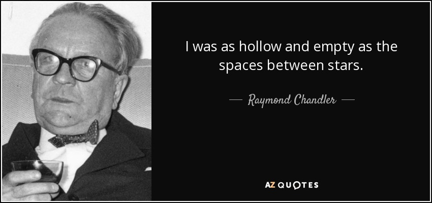 I was as hollow and empty as the spaces between stars. - Raymond Chandler