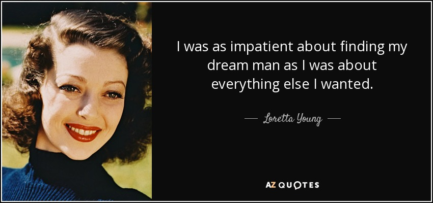 I was as impatient about finding my dream man as I was about everything else I wanted. - Loretta Young