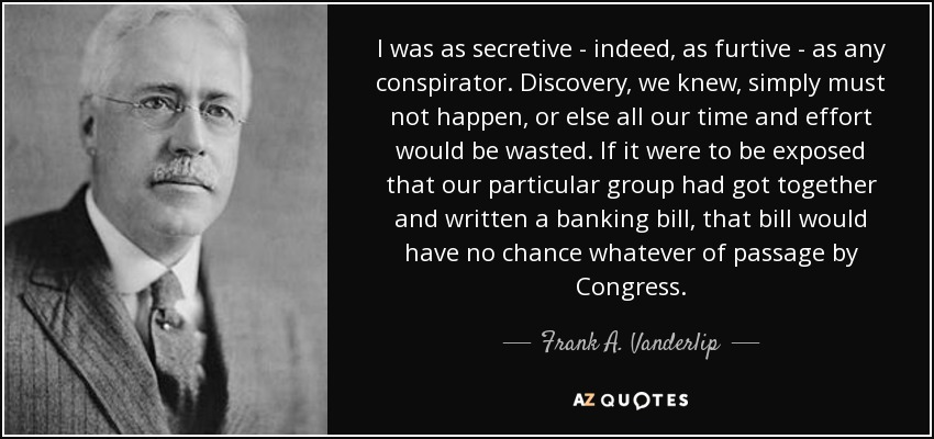 I was as secretive - indeed, as furtive - as any conspirator. Discovery, we knew, simply must not happen, or else all our time and effort would be wasted. If it were to be exposed that our particular group had got together and written a banking bill, that bill would have no chance whatever of passage by Congress. - Frank A. Vanderlip