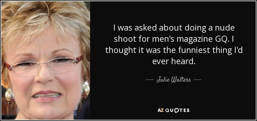 I was asked about doing a nude shoot for men's magazine GQ. I thought it was the funniest thing I'd ever heard. - Julie Walters