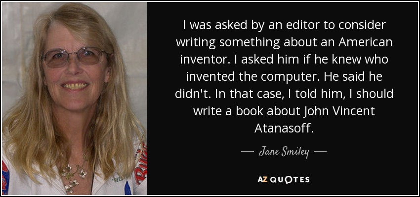 I was asked by an editor to consider writing something about an American inventor. I asked him if he knew who invented the computer. He said he didn't. In that case, I told him, I should write a book about John Vincent Atanasoff. - Jane Smiley