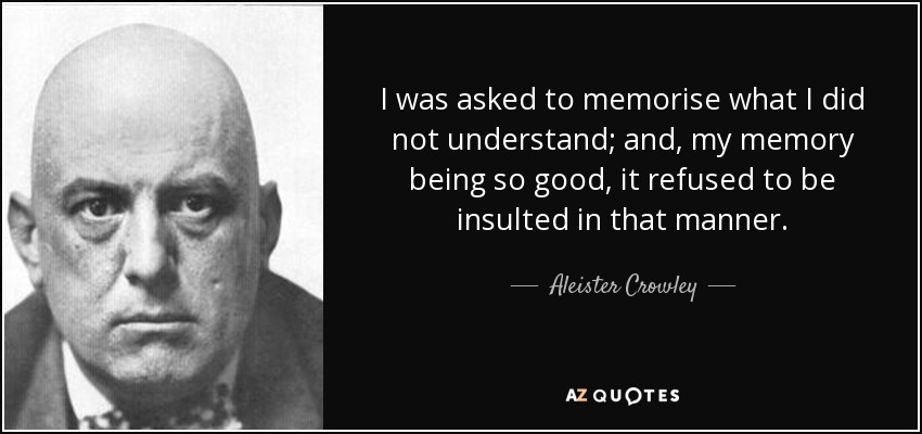 I was asked to memorise what I did not understand; and, my memory being so good, it refused to be insulted in that manner. - Aleister Crowley