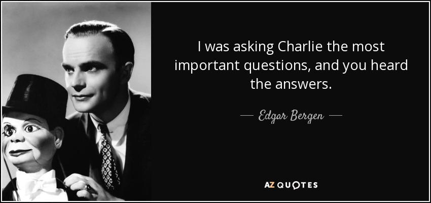 I was asking Charlie the most important questions, and you heard the answers. - Edgar Bergen