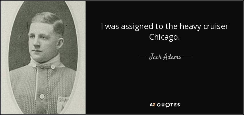 I was assigned to the heavy cruiser Chicago. - Jack Adams