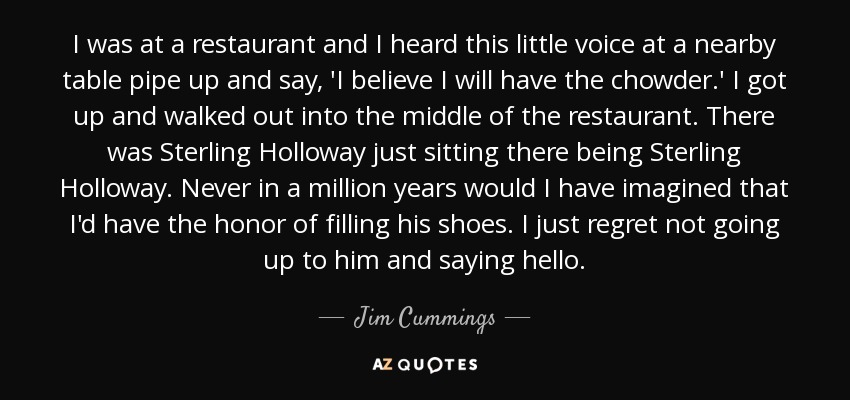 I was at a restaurant and I heard this little voice at a nearby table pipe up and say, 'I believe I will have the chowder.' I got up and walked out into the middle of the restaurant. There was Sterling Holloway just sitting there being Sterling Holloway. Never in a million years would I have imagined that I'd have the honor of filling his shoes. I just regret not going up to him and saying hello. - Jim Cummings
