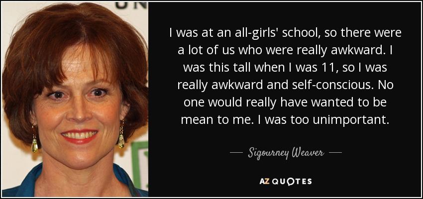 I was at an all-girls' school, so there were a lot of us who were really awkward. I was this tall when I was 11, so I was really awkward and self-conscious. No one would really have wanted to be mean to me. I was too unimportant. - Sigourney Weaver