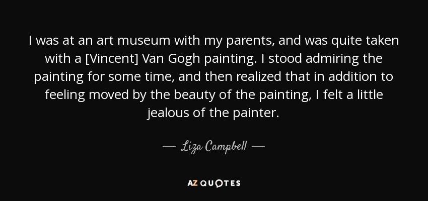 I was at an art museum with my parents, and was quite taken with a [Vincent] Van Gogh painting. I stood admiring the painting for some time, and then realized that in addition to feeling moved by the beauty of the painting, I felt a little jealous of the painter. - Liza Campbell
