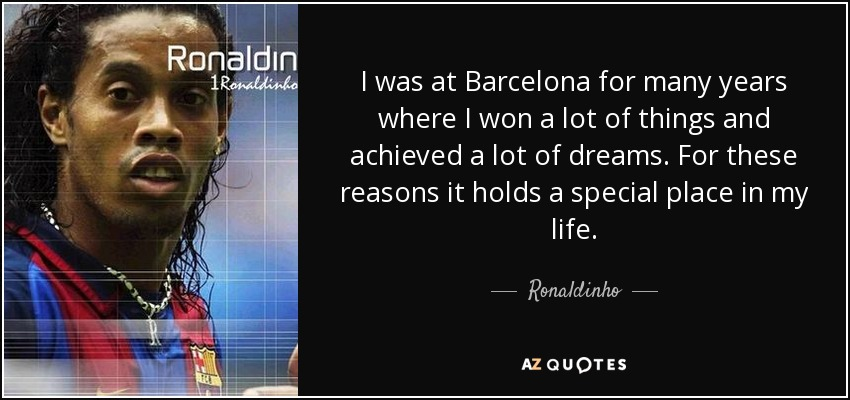 I was at Barcelona for many years where I won a lot of things and achieved a lot of dreams. For these reasons it holds a special place in my life. - Ronaldinho