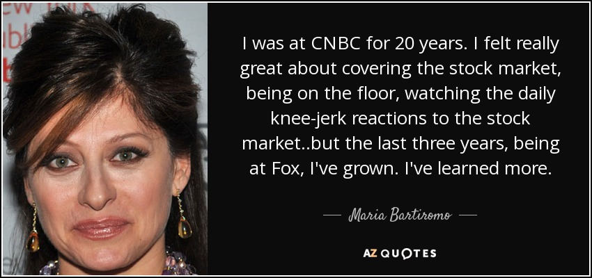 I was at CNBC for 20 years. I felt really great about covering the stock market, being on the floor, watching the daily knee-jerk reactions to the stock market..but the last three years, being at Fox, I've grown. I've learned more. - Maria Bartiromo
