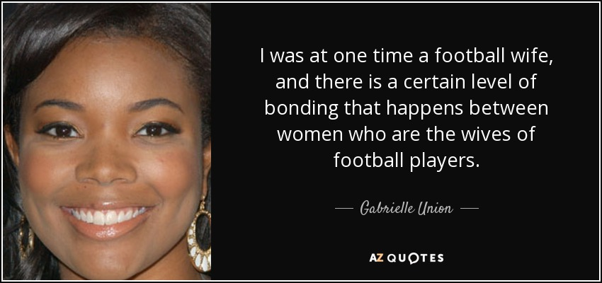 I was at one time a football wife, and there is a certain level of bonding that happens between women who are the wives of football players. - Gabrielle Union