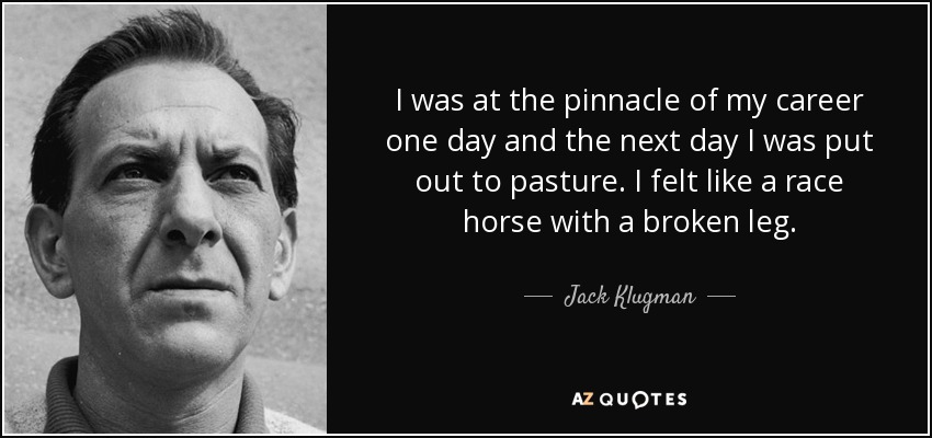 I was at the pinnacle of my career one day and the next day I was put out to pasture. I felt like a race horse with a broken leg. - Jack Klugman