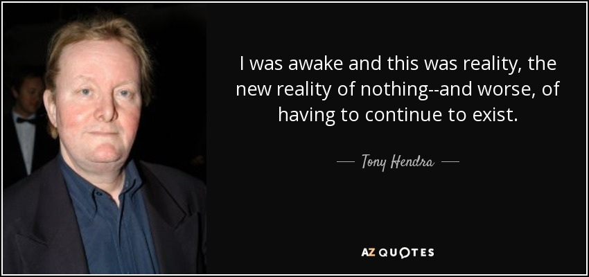 I was awake and this was reality, the new reality of nothing--and worse, of having to continue to exist. - Tony Hendra