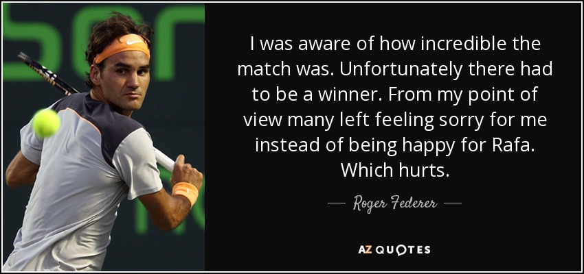 I was aware of how incredible the match was. Unfortunately there had to be a winner. From my point of view many left feeling sorry for me instead of being happy for Rafa. Which hurts. - Roger Federer