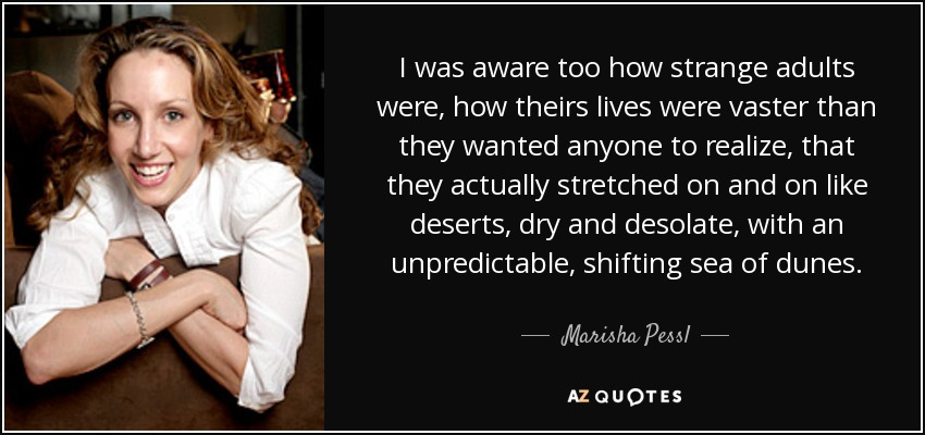 I was aware too how strange adults were, how theirs lives were vaster than they wanted anyone to realize, that they actually stretched on and on like deserts, dry and desolate, with an unpredictable, shifting sea of dunes. - Marisha Pessl