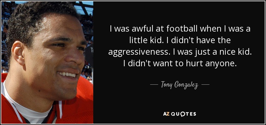 I was awful at football when I was a little kid. I didn't have the aggressiveness. I was just a nice kid. I didn't want to hurt anyone. - Tony Gonzalez