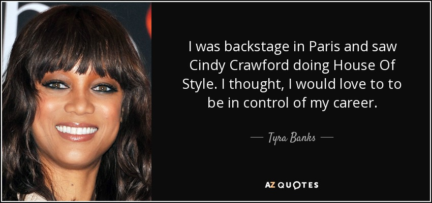 I was backstage in Paris and saw Cindy Crawford doing House Of Style. I thought, I would love to to be in control of my career. - Tyra Banks