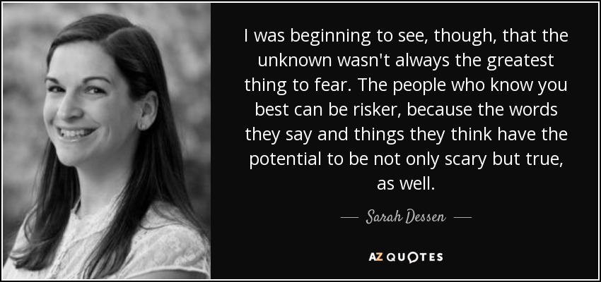 I was beginning to see, though, that the unknown wasn't always the greatest thing to fear. The people who know you best can be risker, because the words they say and things they think have the potential to be not only scary but true, as well. - Sarah Dessen