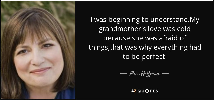 I was beginning to understand.My grandmother's love was cold because she was afraid of things;that was why everything had to be perfect. - Alice Hoffman