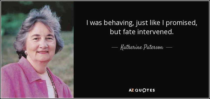 I was behaving, just like I promised, but fate intervened. - Katherine Paterson