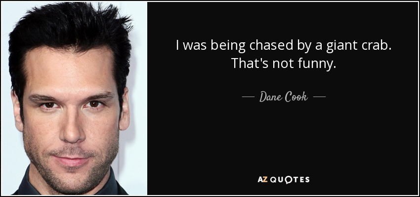 I was being chased by a giant crab. That's not funny. - Dane Cook