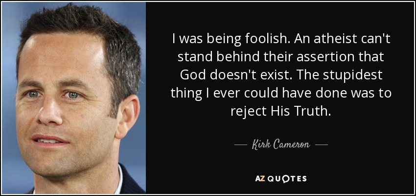 I was being foolish. An atheist can't stand behind their assertion that God doesn't exist. The stupidest thing I ever could have done was to reject His Truth. - Kirk Cameron