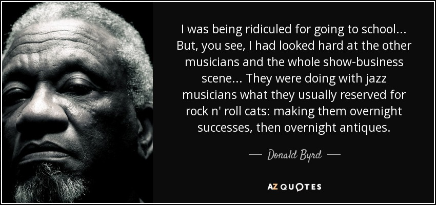 I was being ridiculed for going to school... But, you see, I had looked hard at the other musicians and the whole show-business scene... They were doing with jazz musicians what they usually reserved for rock n' roll cats: making them overnight successes, then overnight antiques. - Donald Byrd