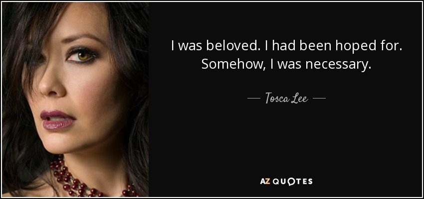 I was beloved. I had been hoped for. Somehow, I was necessary. - Tosca Lee