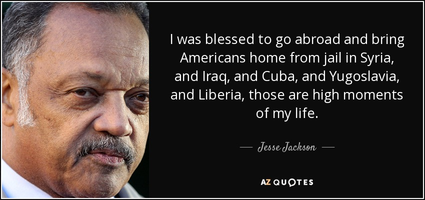 I was blessed to go abroad and bring Americans home from jail in Syria, and Iraq, and Cuba, and Yugoslavia, and Liberia, those are high moments of my life. - Jesse Jackson