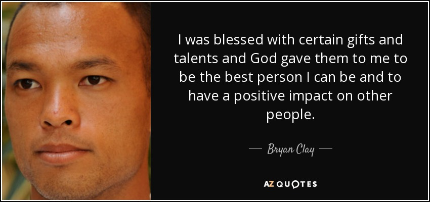 I was blessed with certain gifts and talents and God gave them to me to be the best person I can be and to have a positive impact on other people. - Bryan Clay