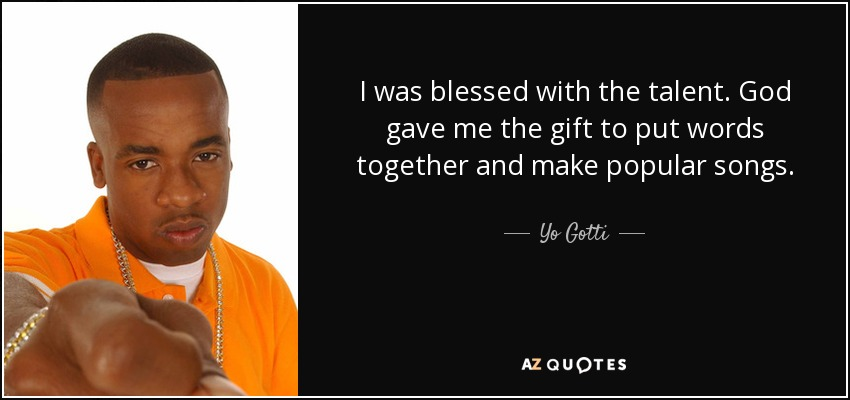 I was blessed with the talent. God gave me the gift to put words together and make popular songs. - Yo Gotti