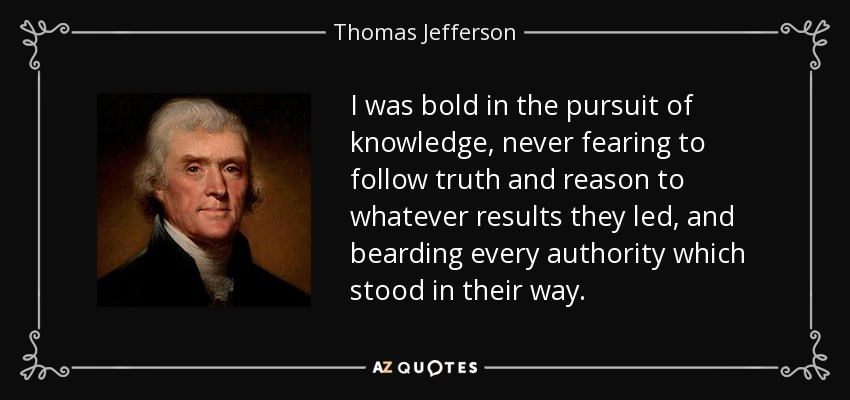 I was bold in the pursuit of knowledge, never fearing to follow truth and reason to whatever results they led, and bearding every authority which stood in their way. - Thomas Jefferson
