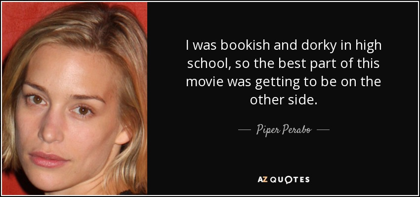 I was bookish and dorky in high school, so the best part of this movie was getting to be on the other side. - Piper Perabo