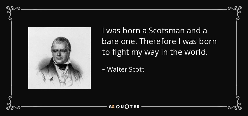 I was born a Scotsman and a bare one. Therefore I was born to fight my way in the world. - Walter Scott