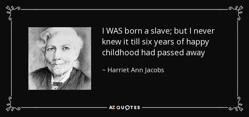 I WAS born a slave; but I never knew it till six years of happy childhood had passed away - Harriet Ann Jacobs