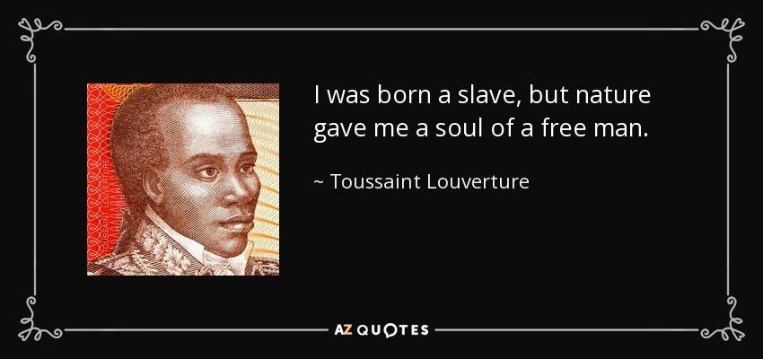 I was born a slave, but nature gave me a soul of a free man. - Toussaint Louverture