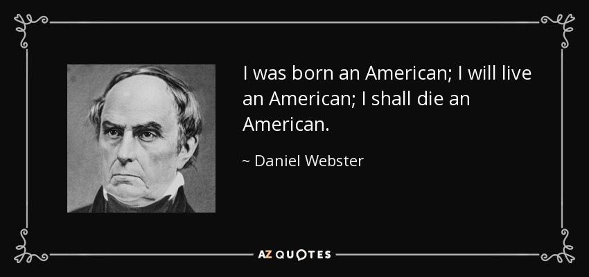 I was born an American; I will live an American; I shall die an American. - Daniel Webster