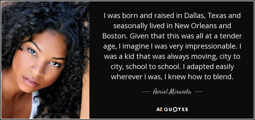 I was born and raised in Dallas, Texas and seasonally lived in New Orleans and Boston. Given that this was all at a tender age, I imagine I was very impressionable. I was a kid that was always moving, city to city, school to school. I adapted easily wherever I was, I knew how to blend. - Aeriel Miranda