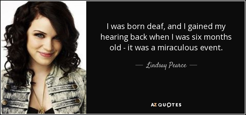 I was born deaf, and I gained my hearing back when I was six months old - it was a miraculous event. - Lindsay Pearce