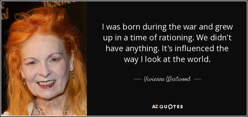 I was born during the war and grew up in a time of rationing. We didn't have anything. It's influenced the way I look at the world. - Vivienne Westwood