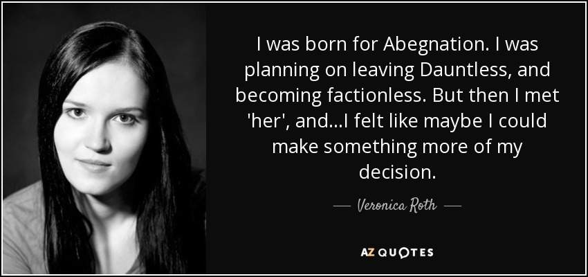 I was born for Abegnation. I was planning on leaving Dauntless, and becoming factionless. But then I met 'her', and...I felt like maybe I could make something more of my decision. - Veronica Roth