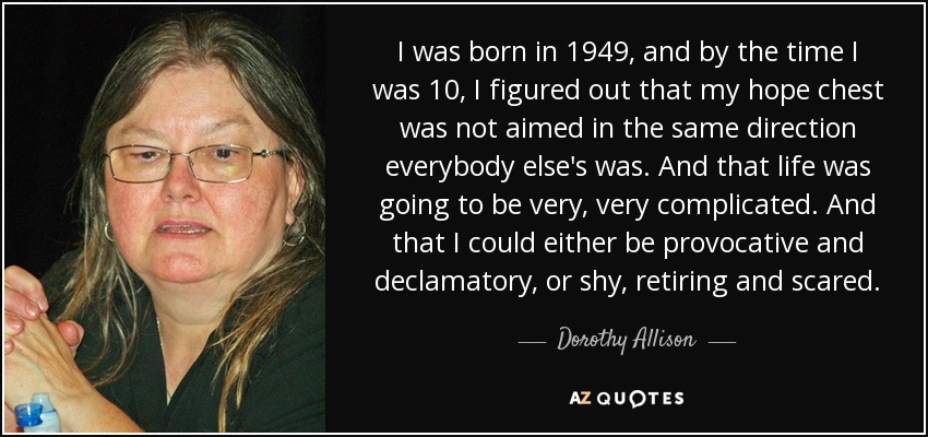 I was born in 1949, and by the time I was 10, I figured out that my hope chest was not aimed in the same direction everybody else's was. And that life was going to be very, very complicated. And that I could either be provocative and declamatory, or shy, retiring and scared. - Dorothy Allison