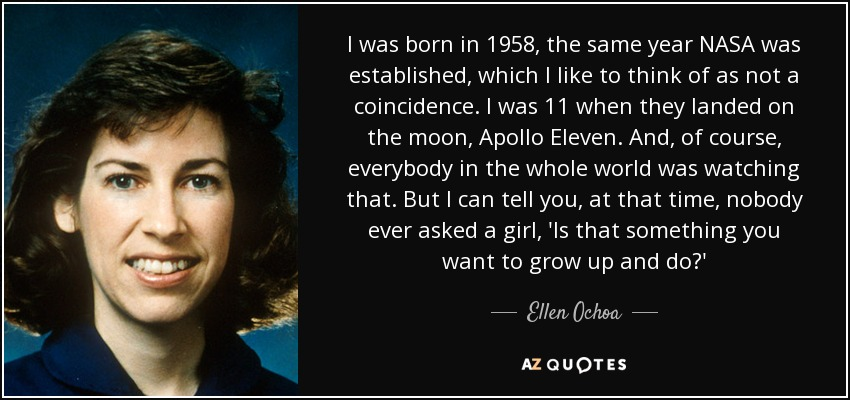 I was born in 1958, the same year NASA was established, which I like to think of as not a coincidence. I was 11 when they landed on the moon, Apollo Eleven. And, of course, everybody in the whole world was watching that. But I can tell you, at that time, nobody ever asked a girl, 'Is that something you want to grow up and do?' - Ellen Ochoa