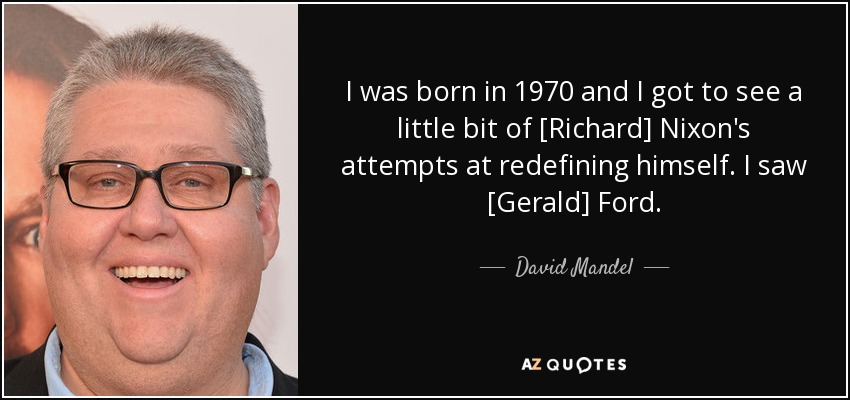 I was born in 1970 and I got to see a little bit of [Richard] Nixon's attempts at redefining himself. I saw [Gerald] Ford. - David Mandel