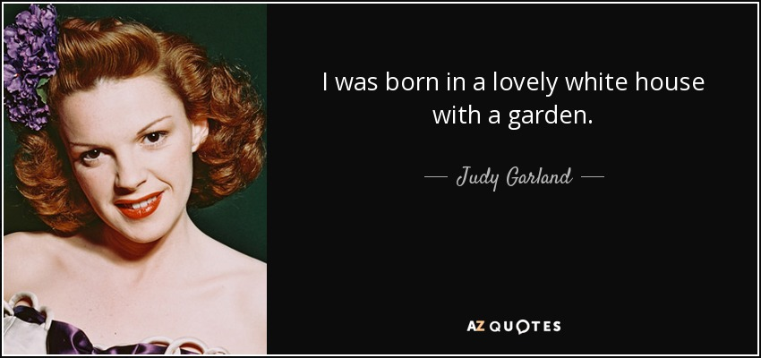 I was born in a lovely white house with a garden. - Judy Garland