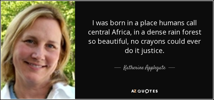 I was born in a place humans call central Africa, in a dense rain forest so beautiful, no crayons could ever do it justice. - Katherine Applegate