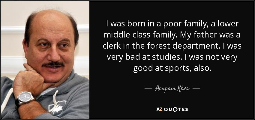 I was born in a poor family, a lower middle class family. My father was a clerk in the forest department. I was very bad at studies. I was not very good at sports, also. - Anupam Kher